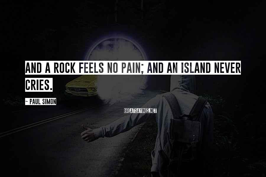 Paul Simon Sayings: And a rock feels no pain; And an island never cries.