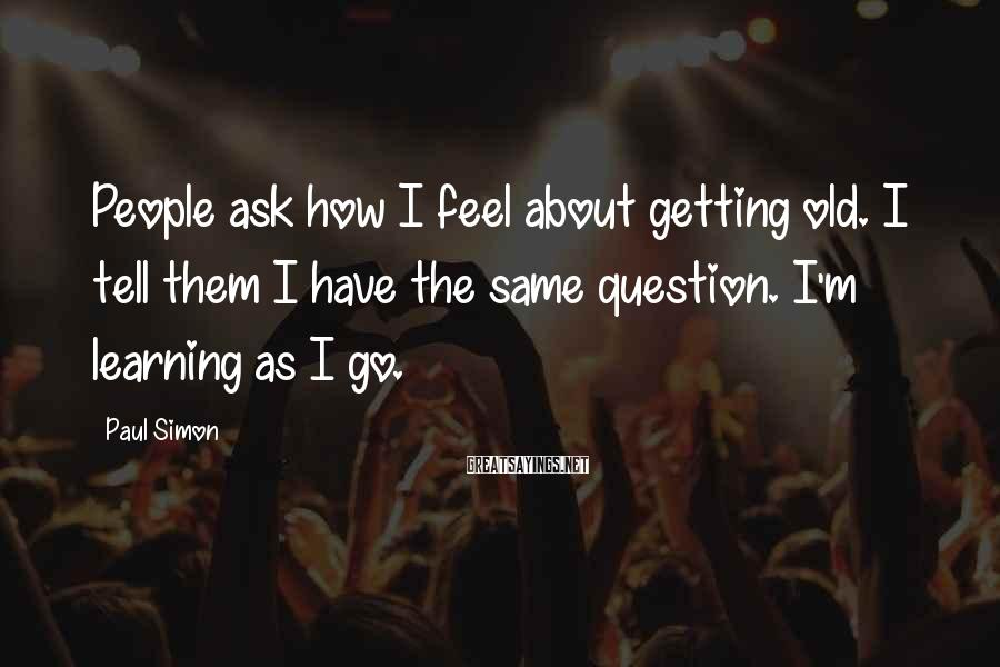 Paul Simon Sayings: People ask how I feel about getting old. I tell them I have the same