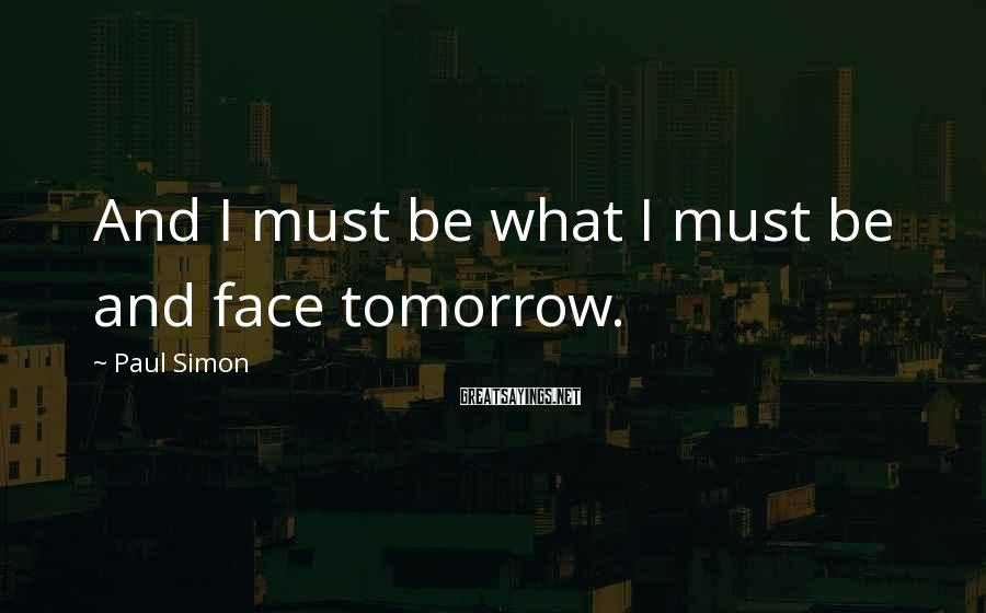 Paul Simon Sayings: And I must be what I must be and face tomorrow.
