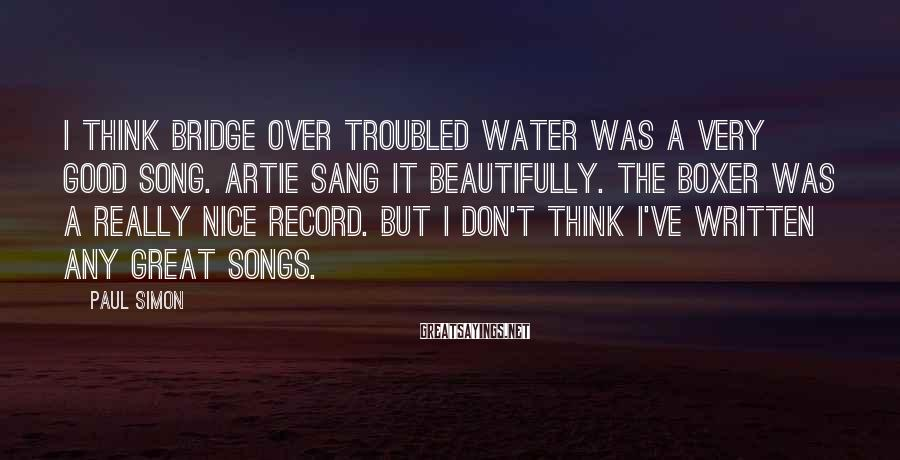 Paul Simon Sayings: I think Bridge Over Troubled Water was a very good song. Artie sang it beautifully.