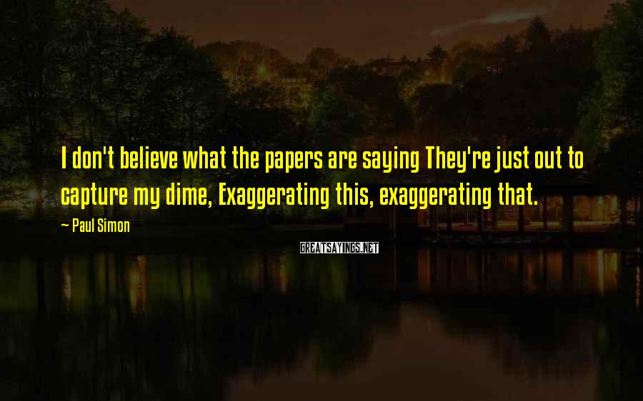 Paul Simon Sayings: I don't believe what the papers are saying They're just out to capture my dime,