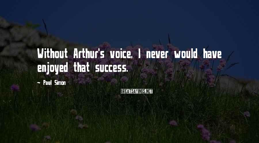 Paul Simon Sayings: Without Arthur's voice, I never would have enjoyed that success.