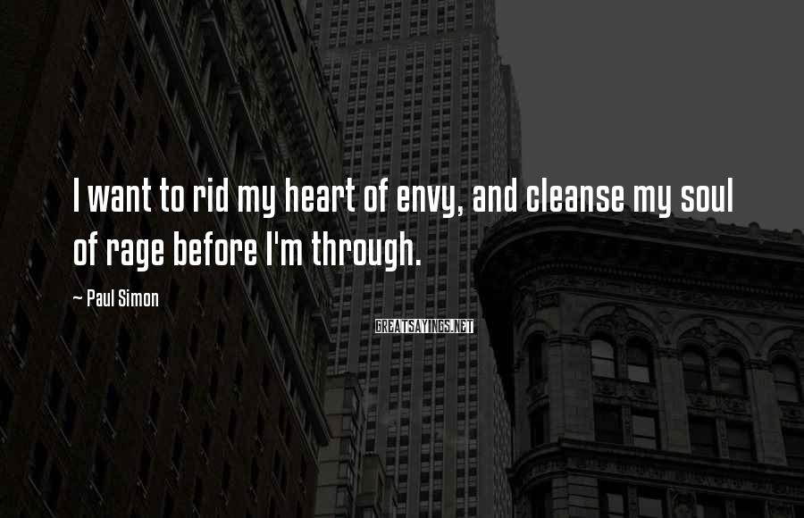 Paul Simon Sayings: I want to rid my heart of envy, and cleanse my soul of rage before