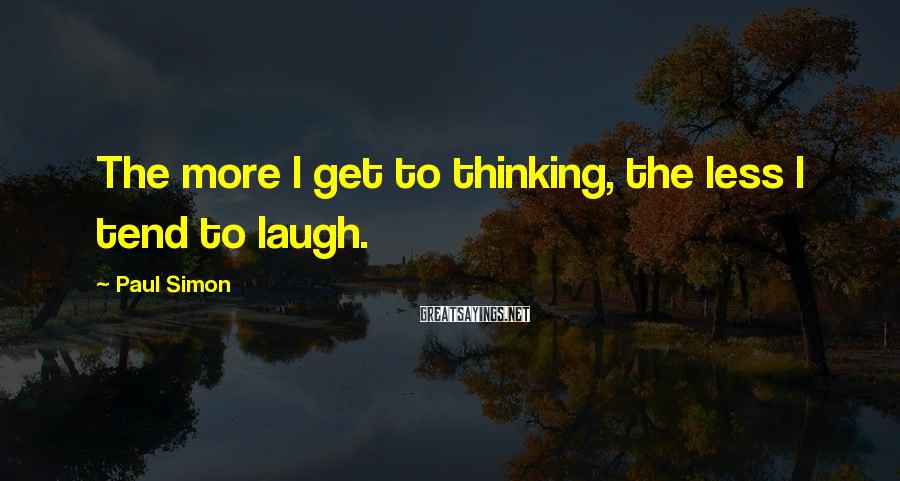 Paul Simon Sayings: The more I get to thinking, the less I tend to laugh.