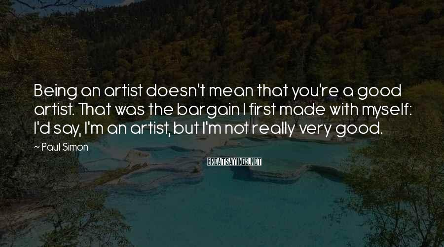 Paul Simon Sayings: Being an artist doesn't mean that you're a good artist. That was the bargain I