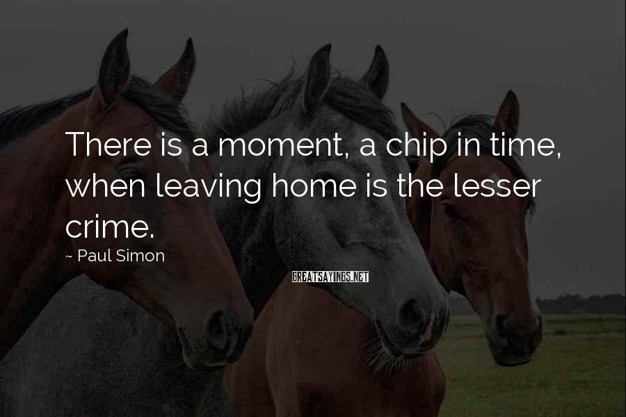 Paul Simon Sayings: There is a moment, a chip in time, when leaving home is the lesser crime.