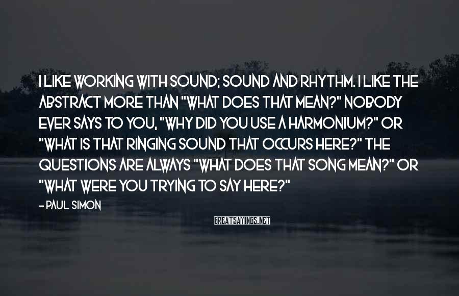 "Paul Simon Sayings: I like working with sound; sound and rhythm. I like the abstract more than ""What"