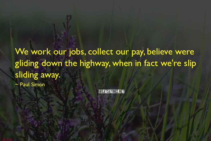 Paul Simon Sayings: We work our jobs, collect our pay, believe were gliding down the highway, when in