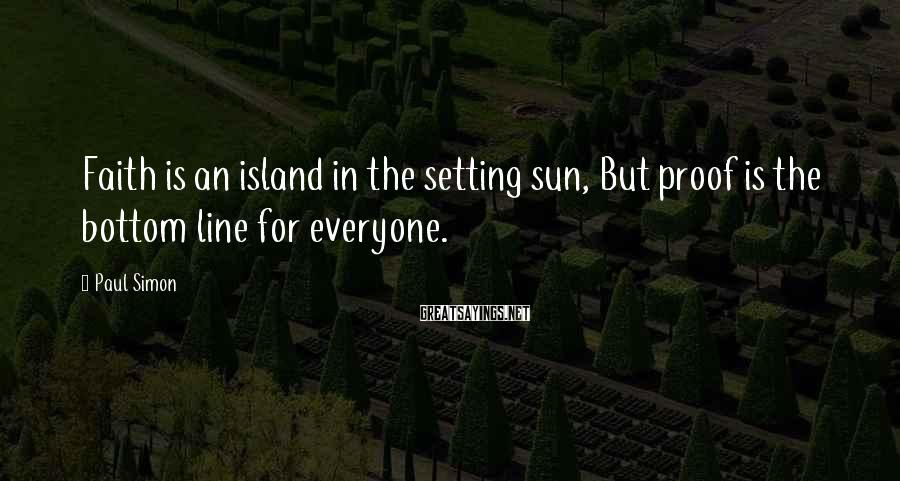 Paul Simon Sayings: Faith is an island in the setting sun, But proof is the bottom line for