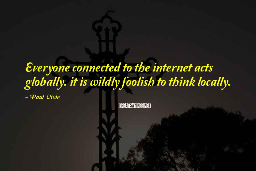 Paul Vixie Sayings: Everyone connected to the internet acts globally. it is wildly foolish to think locally.