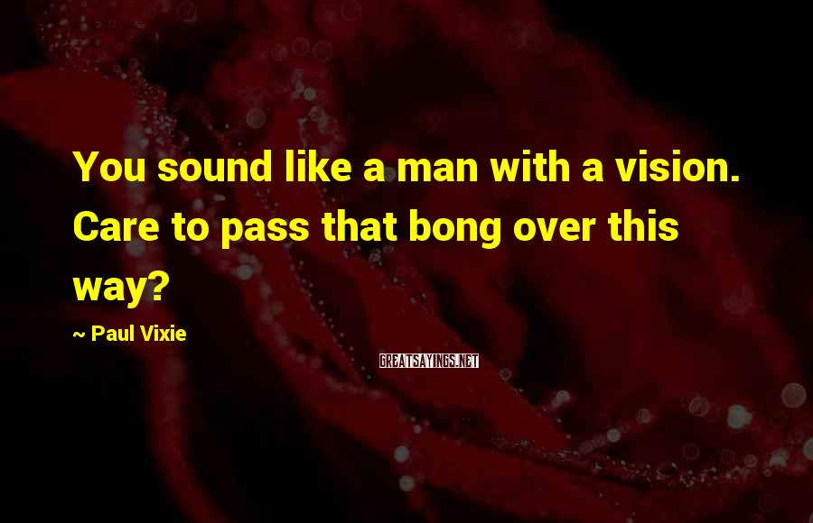 Paul Vixie Sayings: You sound like a man with a vision. Care to pass that bong over this
