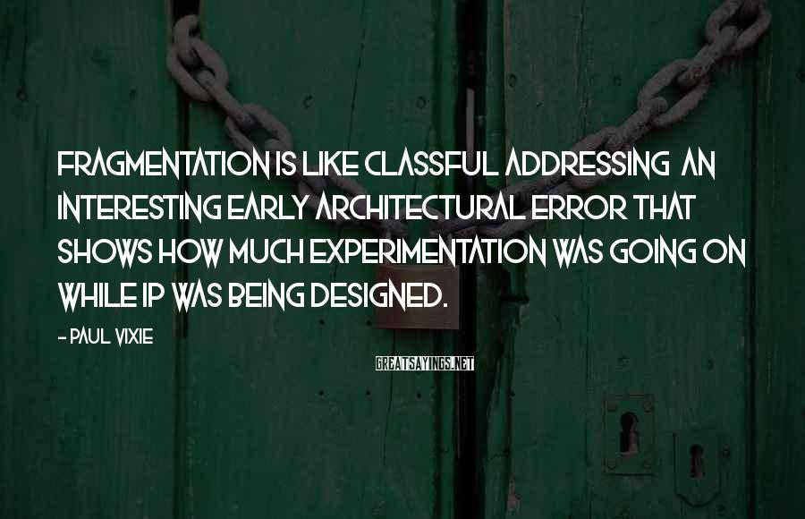 Paul Vixie Sayings: Fragmentation is like classful addressing an interesting early architectural error that shows how much experimentation
