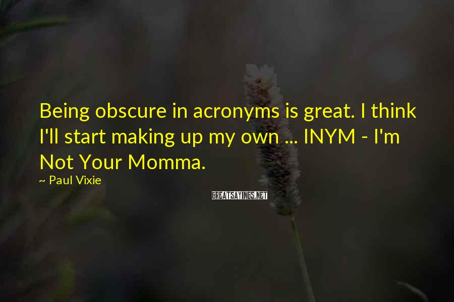 Paul Vixie Sayings: Being obscure in acronyms is great. I think I'll start making up my own ...