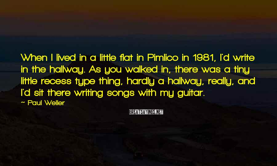 Paul Weller Sayings: When I lived in a little flat in Pimlico in 1981, I'd write in the