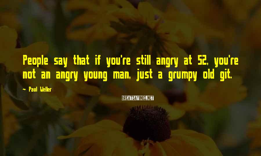 Paul Weller Sayings: People say that if you're still angry at 52, you're not an angry young man,
