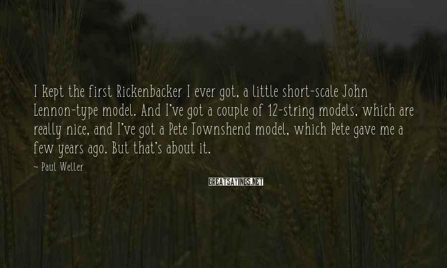 Paul Weller Sayings: I kept the first Rickenbacker I ever got, a little short-scale John Lennon-type model. And