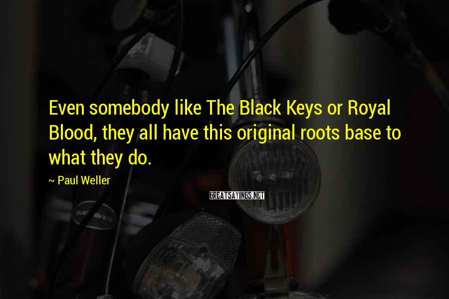Paul Weller Sayings: Even somebody like The Black Keys or Royal Blood, they all have this original roots