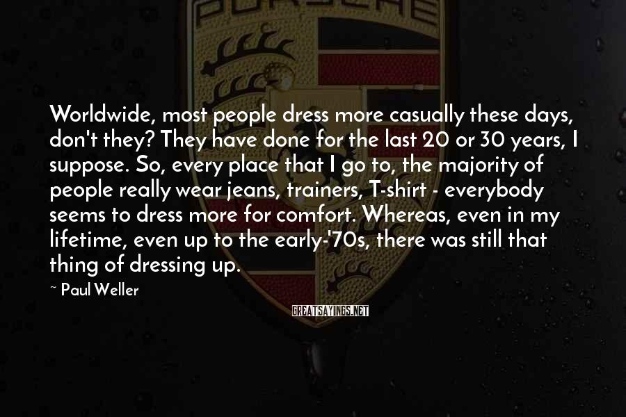 Paul Weller Sayings: Worldwide, most people dress more casually these days, don't they? They have done for the