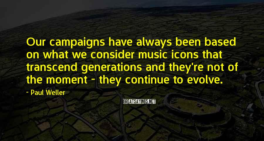 Paul Weller Sayings: Our campaigns have always been based on what we consider music icons that transcend generations