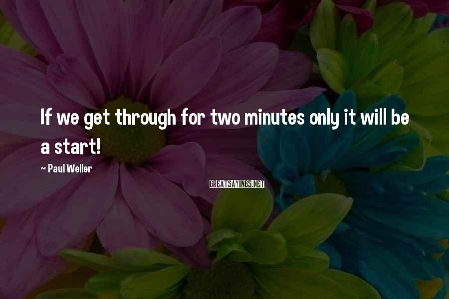 Paul Weller Sayings: If we get through for two minutes only it will be a start!