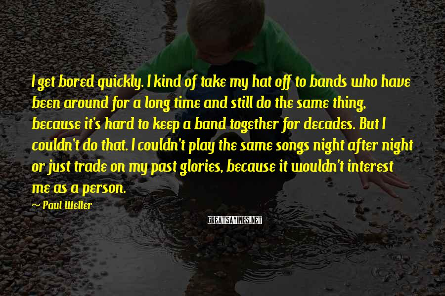 Paul Weller Sayings: I get bored quickly. I kind of take my hat off to bands who have