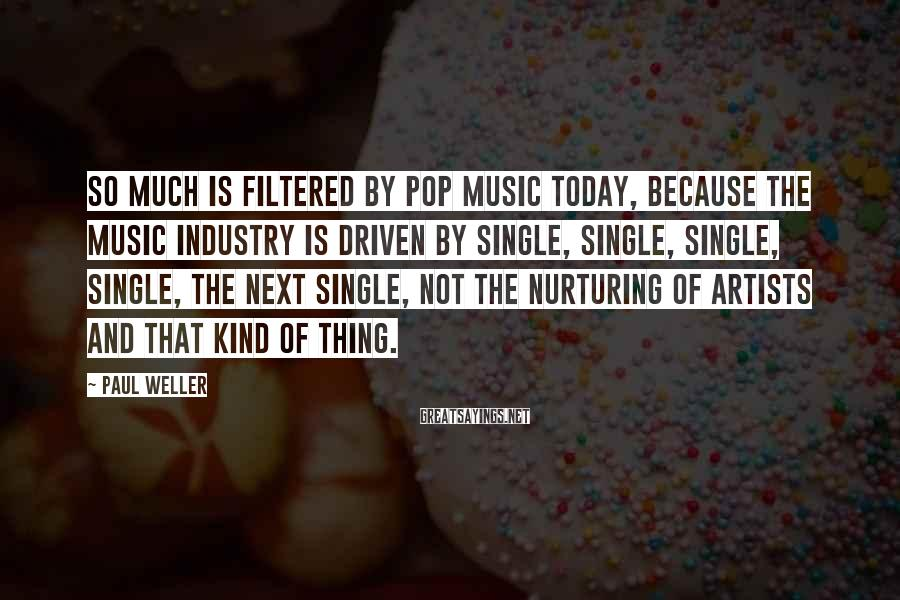 Paul Weller Sayings: So much is filtered by pop music today, because the music industry is driven by