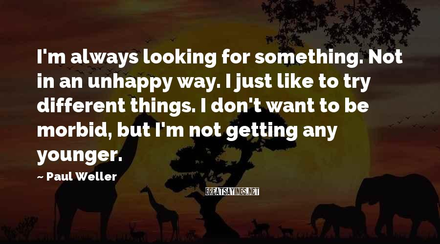 Paul Weller Sayings: I'm always looking for something. Not in an unhappy way. I just like to try