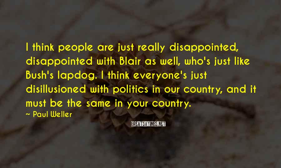 Paul Weller Sayings: I think people are just really disappointed, disappointed with Blair as well, who's just like