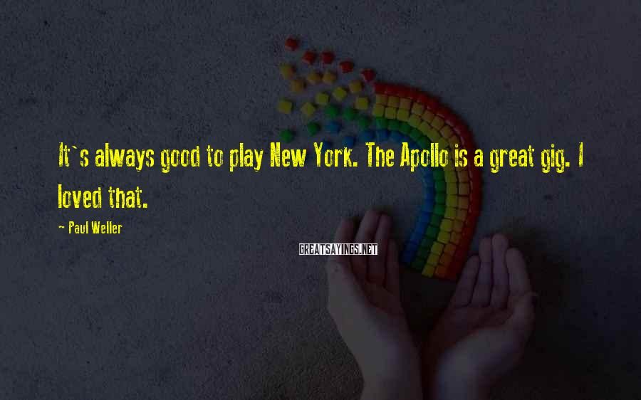 Paul Weller Sayings: It's always good to play New York. The Apollo is a great gig. I loved