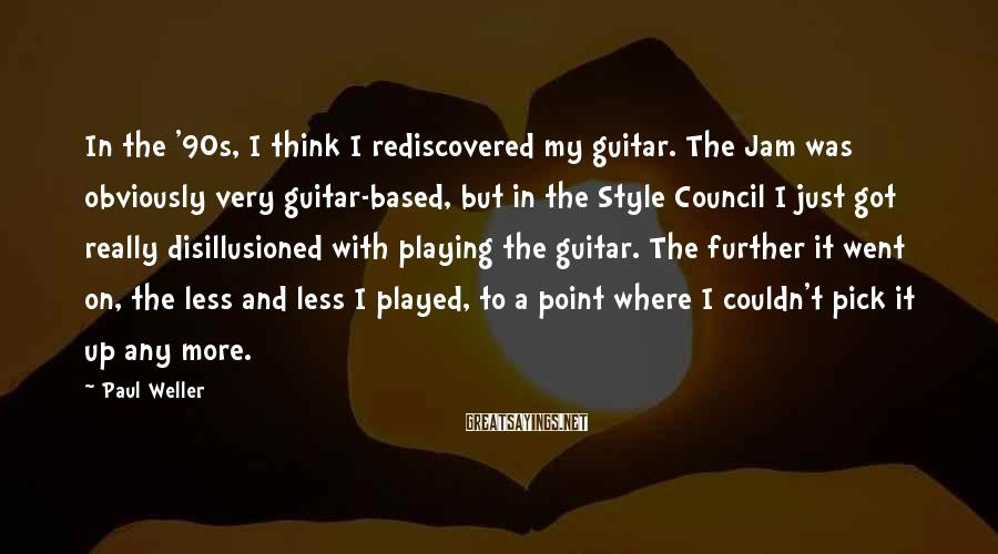Paul Weller Sayings: In the '90s, I think I rediscovered my guitar. The Jam was obviously very guitar-based,