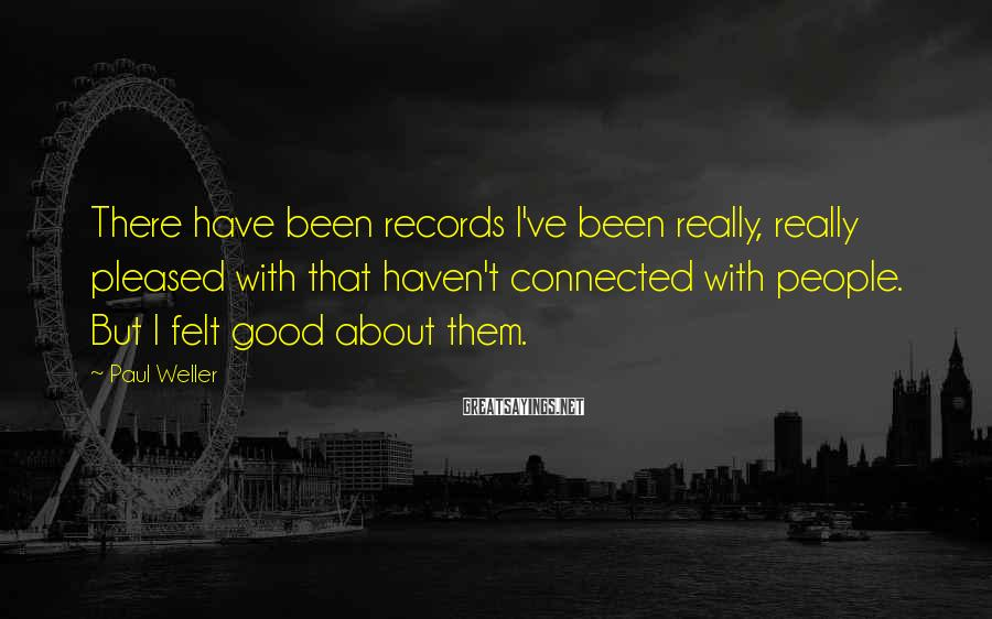 Paul Weller Sayings: There have been records I've been really, really pleased with that haven't connected with people.