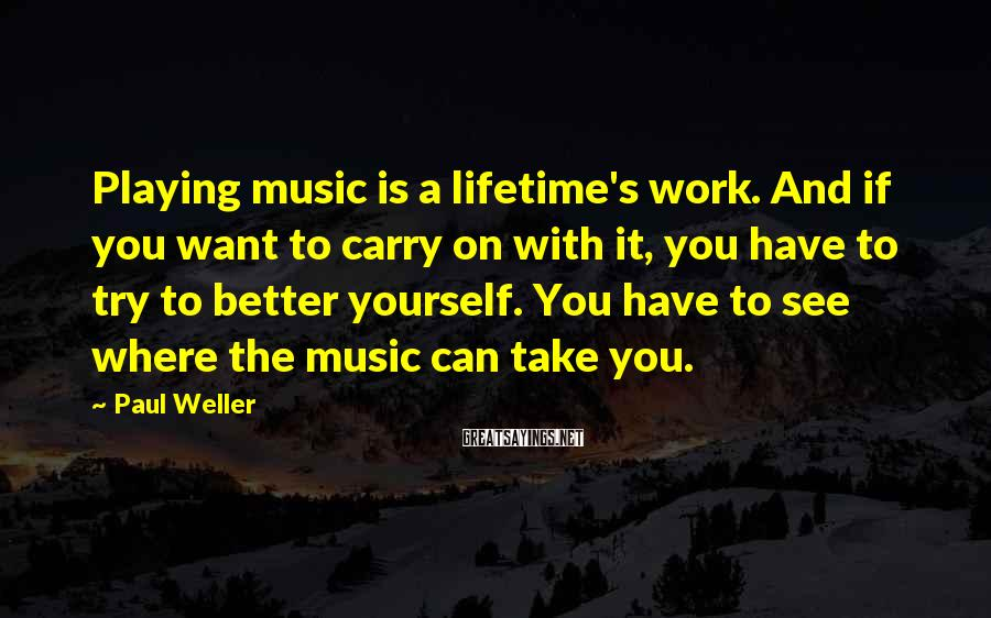 Paul Weller Sayings: Playing music is a lifetime's work. And if you want to carry on with it,