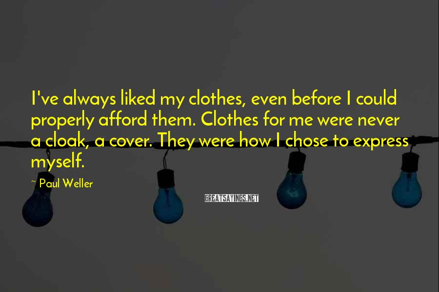 Paul Weller Sayings: I've always liked my clothes, even before I could properly afford them. Clothes for me