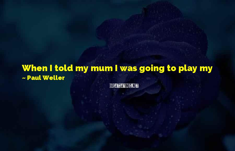 Paul Weller Sayings: When I told my mum I was going to play my first gig when I