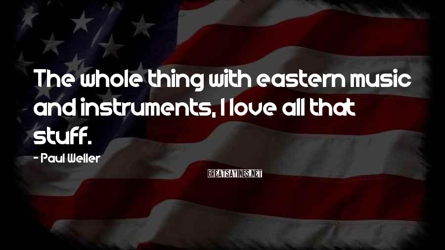 Paul Weller Sayings: The whole thing with eastern music and instruments, I love all that stuff.