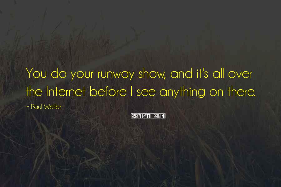 Paul Weller Sayings: You do your runway show, and it's all over the Internet before I see anything
