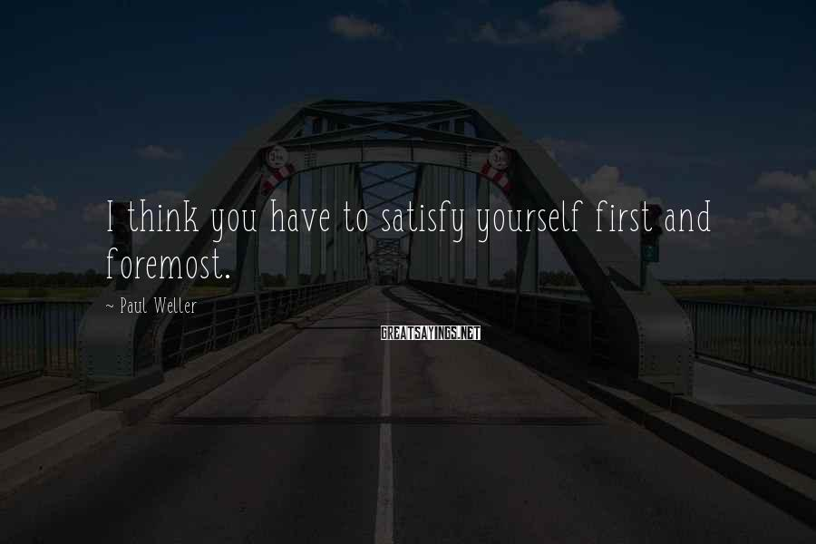 Paul Weller Sayings: I think you have to satisfy yourself first and foremost.
