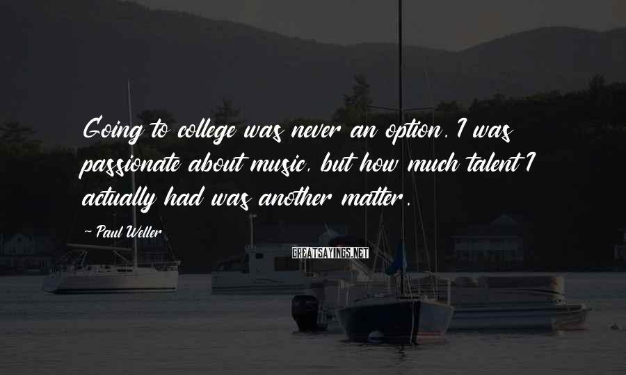 Paul Weller Sayings: Going to college was never an option. I was passionate about music, but how much
