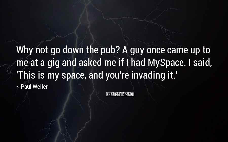 Paul Weller Sayings: Why not go down the pub? A guy once came up to me at a
