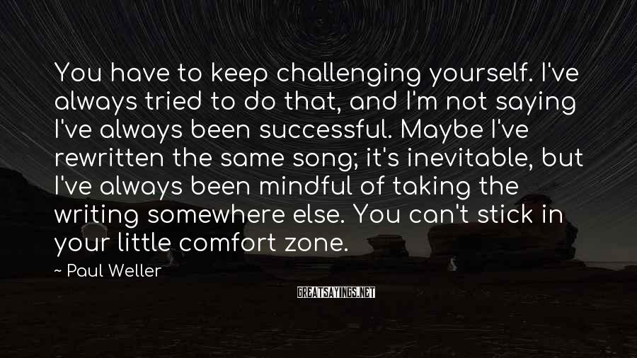 Paul Weller Sayings: You have to keep challenging yourself. I've always tried to do that, and I'm not