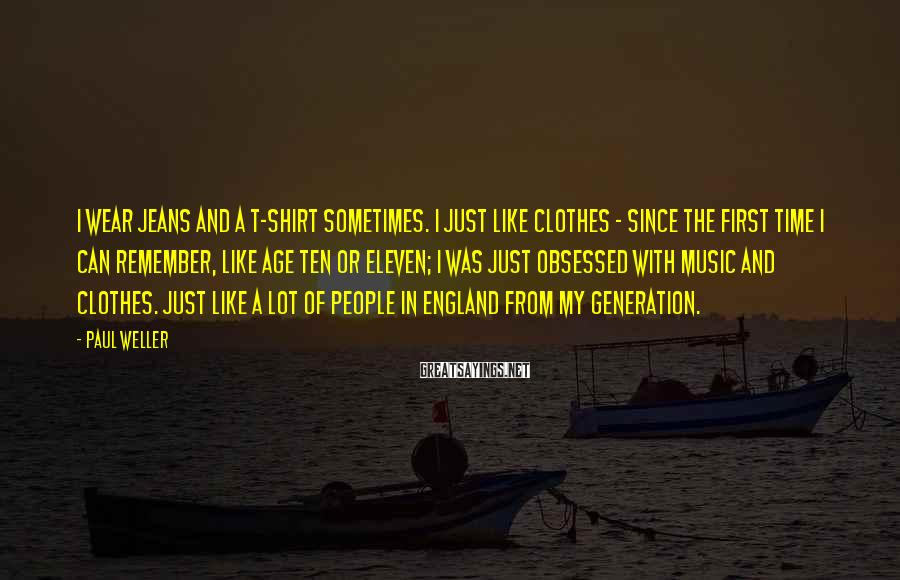 Paul Weller Sayings: I wear jeans and a T-shirt sometimes. I just like clothes - since the first