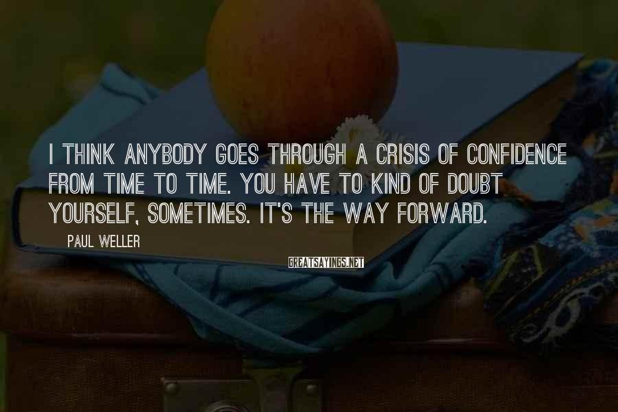 Paul Weller Sayings: I think anybody goes through a crisis of confidence from time to time. You have