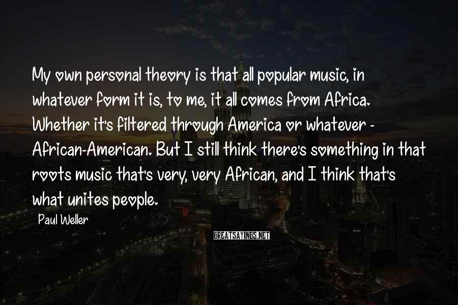 Paul Weller Sayings: My own personal theory is that all popular music, in whatever form it is, to