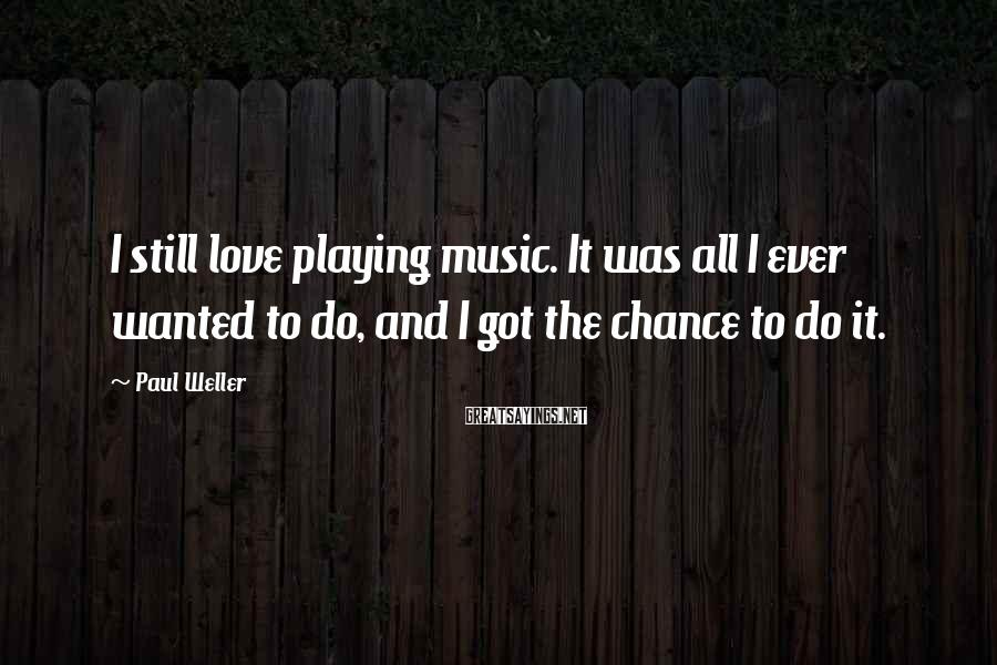 Paul Weller Sayings: I still love playing music. It was all I ever wanted to do, and I