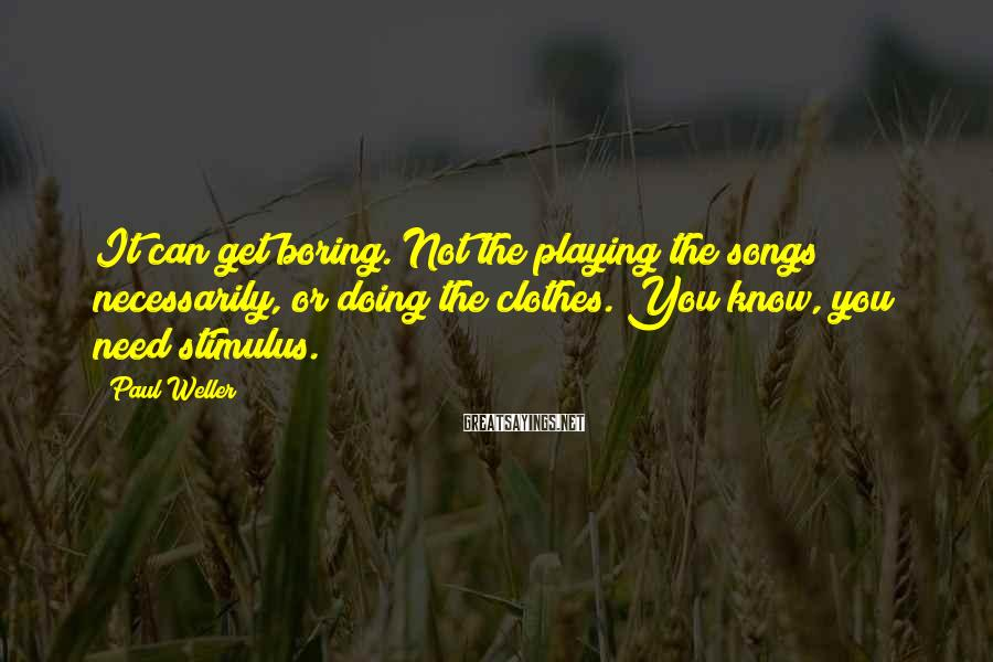 Paul Weller Sayings: It can get boring. Not the playing the songs necessarily, or doing the clothes. You