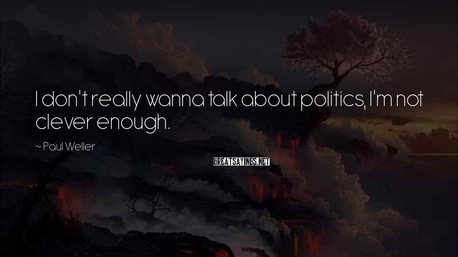 Paul Weller Sayings: I don't really wanna talk about politics, I'm not clever enough.