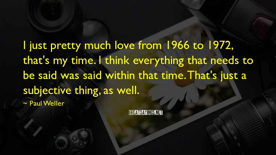 Paul Weller Sayings: I just pretty much love from 1966 to 1972, that's my time. I think everything