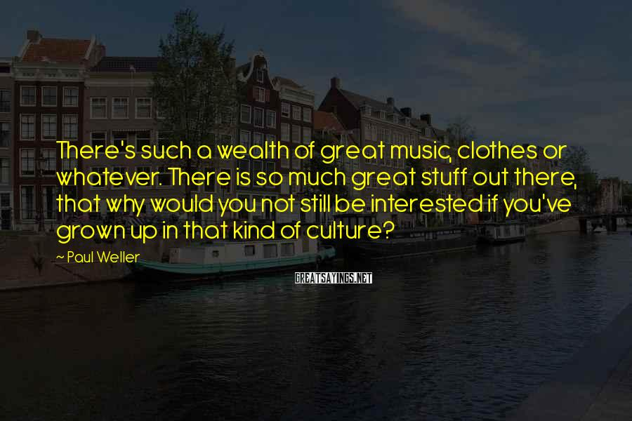Paul Weller Sayings: There's such a wealth of great music, clothes or whatever. There is so much great