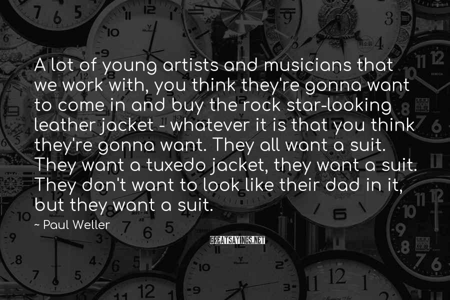 Paul Weller Sayings: A lot of young artists and musicians that we work with, you think they're gonna