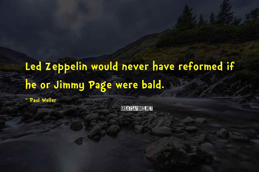 Paul Weller Sayings: Led Zeppelin would never have reformed if he or Jimmy Page were bald.